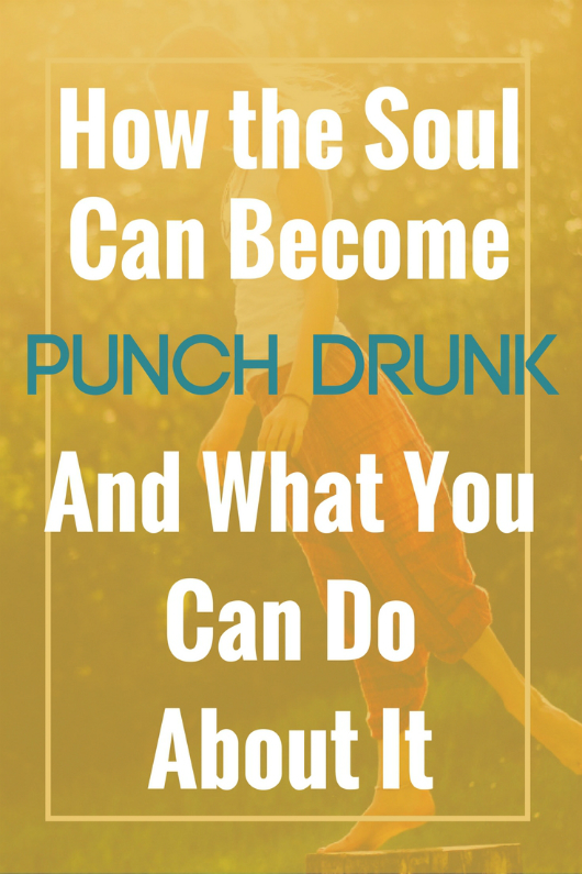 How the Soul Can Become Punch Drunk and What You Can Do About It, Soul searching, Soul connection, finding myself, true self, mindfulness
